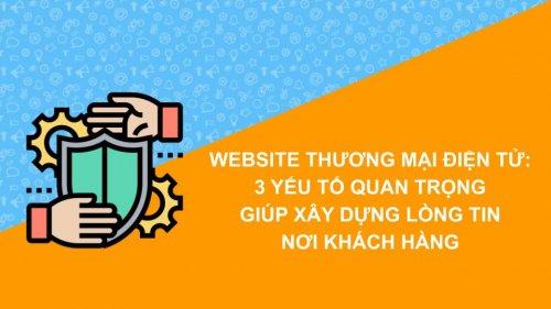 Website thương mại điện tử: 3 yếu tố quan trọng giúp xây dựng lòng tin nơi khách hàng